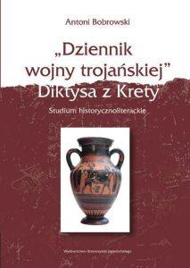 """Antoni Bobrowski, """"Dziennik wojny trojańskiej"""" Diktysa z Krety. Studium historyczno-literackie"""