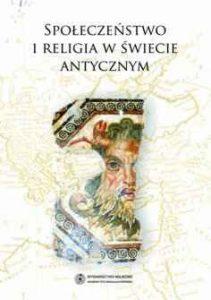 Społeczeństwo i religia w świecie antycznycznym. Materiały z ogólnopolskiej konferencji naukowej