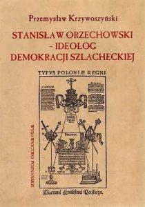 Przemysław Krzywoszyński, Stanisław Orzechowski - ideolog demokracji szlacheckiej
