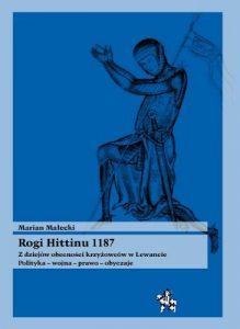 Marian Małecki, Rogi Hittinu 1187. Z dziejów obecności krzyżowców w Lewancie. Polityka – wojna – prawo – obyczaje