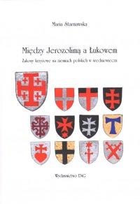 Maria Starnawska, Między Jerozolimą a Łukowem. Zakony krzyżowe na ziemiach polskich w średniowieczu