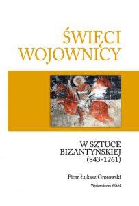 Piotr Łukasz Grotowski, Święci wojownicy w sztuce bizantyńskiej (843-1261). Studia nad ikonografią uzbrojenia i ubioru
