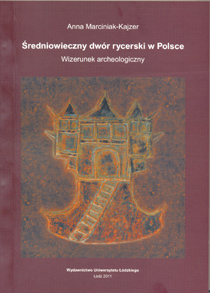 Anna Marciniak-Kajzer, Średniowieczny dwór rycerski w Polsce. Wizerunek archeologiczny