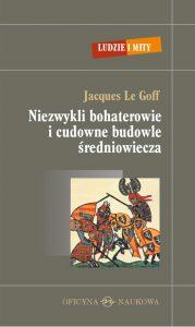 Jacques Le Goff, Niezwykli bohaterowie i cudowne budowle średniowiecza