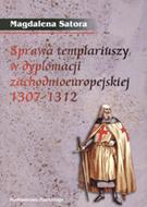 Magdalena Satora, Sprawa templariuszy w dyplomacji zachodnioeuropejskiej 1307-1312