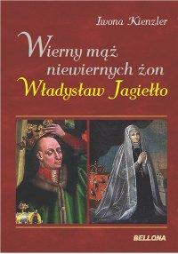 Iwona Kienzler, Wierny mąż niewiernych żon. Władysław Jagiełło
