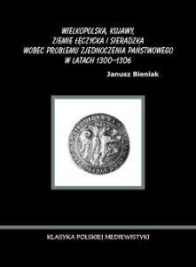 Janusz Bieniak, Wielkopolska, Kujawy, ziemie łęczycka i sieradzka wobec problemu zjednoczenia państwowego w latach 1300-1306 1