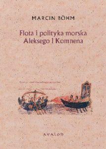 Marcin Böhm, Flota i polityka morska Aleksego I Komnena. Kryzys bizantyńskiej floty wojennej w XI wieku i jego przezwyciężenie przez Aleksego I Komnena