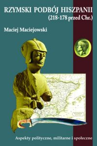 Maciej Maciejowski, Rzymski podbój Hiszpanii (218-178 przed Chr.). Aspekty polityczne, militarne i społeczne