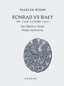 Marcin Böhm, Konrad VII Biały. (ok. 1394 – 14 lutego 1452). Pan Oleśnicy i Koźla. Książę zapomniany