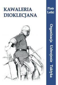 Piotr Letki, Kawaleria Dioklecjana. Organizacja-Uzbrojenie-Taktyka