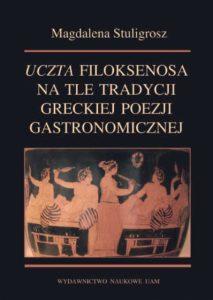 """Magdalena Stuligrosz, """"Uczta"""" Filoksenosa na tle tradycji greckiej poezji gastronomicznej"""