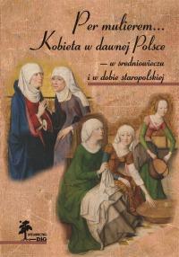 Per mulierem... Kobieta w dawnej Polsce — w średniowieczu i w dobie staropolskiej