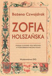 Bożena Czwojdrak, Zofia Holszańska. Studium o dworze i roli królowej w późnośredniowiecznej Polsce
