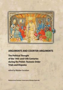 Wiesław Sieradzan, Arguments and Counter-Arguments. The Political Thought of the 14th-and 15th Centuries during the Polish-Teutonic Order Trials and Disputes