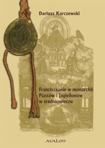 Dariusz Karczewski, Franciszkanie w monarchii Piastów i Jagiellonów w średniowieczu