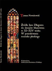 Tomasz Nowakowski Źródła Jana Długosza do dziejów Mazowsza w XI-XIV wieku. W poszukiwaniu rocznika płockiego