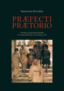 Sebastian Ruciński, Praefecti Praetorio. Dowódcy gwardii pretoriańskiej od 2 roku przed Chr. do 282 roku po Chr.