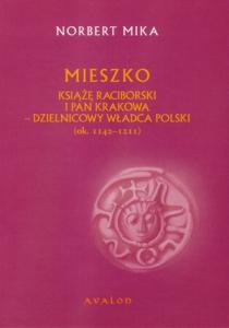 Norbert Mika, Mieszko. Książę Raciborski i pan Krakowa dzielnicowy władca Polski