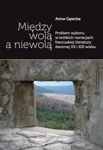 Anna Gęsicka, Między wolą a niewolą. Problem wyboru w krótkich narracjach francuskiej literatury dwornej XII i XIII wieku