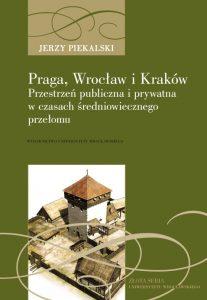 Jerzy Piekalski, Praga, Wrocław i Kraków. Przestrzeń publiczna i prywatna w czasach średniowiecznego przełomu
