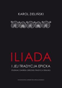 """Karol Zieliński, """"Iliada"""" i jej tradycja epicka. Studium z zakresu greckiej tradycji oralnej"""