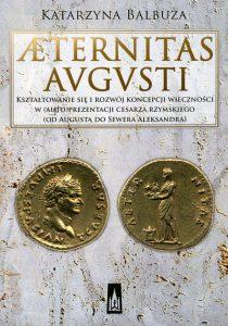 Katarzyna Balbuza, Aeternitas Augusti. Kształtowanie się i rozwój koncepcji wieczności w (auto)prezentacji cesarza rzymskiego (od Augusta do Sewera Aleksandra)