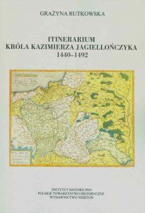 Grażyna Rutkowska, Itinerarium Króla Kazimierza Jagiellończyka (1440-1492)