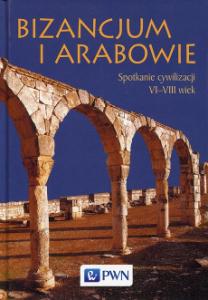 Bizancjum i Arabowie. Spotkanie cywilizacji VI-VIII wiek