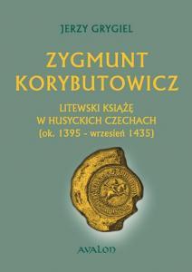 Jerzy Grygiel, Zygmunt Korybutowicz. Litewski książę w husyckich Czechach