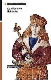 Jagiellonowie i ich świat. Dynastia królewska w drugiej połowie XV i w XVI wieku