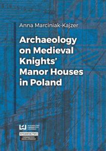 Anna Marciniak-Kajzer, Archaeology on Medieval Knights' Manor Houses in Poland