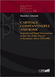 Stanisław Adamiak, Carthage, Constantinople and Rome: Imperial and Papal Interventions in the Life of the Church in Byzantine Africa