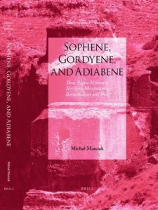 Michał Marciak, Sophene, Gordyene, and Adiabene: Three Regna Minora of Northern Mesopotamia Between East and West