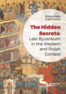 Małgorzata Dąbrowska, The Hidden Secrets: Late Byzantium in the Western and Polish Context