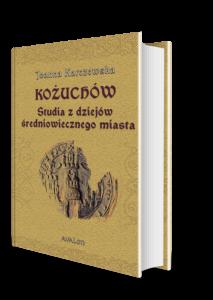 Joanna Karczewska, Kożuchów. Studia z dziejów średniowiecznego miasta