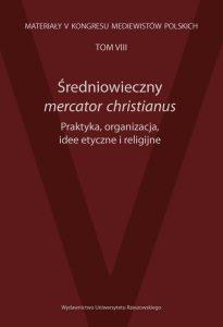 Średniowieczny mercator christianus. Praktyka, organizacja, idee etyczne i religijne