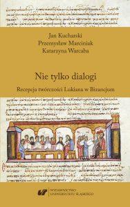Jan Kucharski, Przemysław Marciniak, Katarzyna Warcaba, Nie tylko dialogi. Recepcja twórczości Lukiana w Bizancjum.