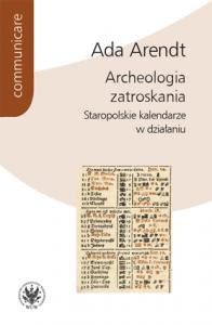 Ada Arendt, Archeologia zatroskania. Staropolskie kalendarze w działaniu