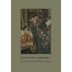 E fructu arbor cognoscitur... W sześćsetną rocznicę urodzin Jana Długosza. Ludzie i zdarzenia