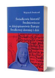 Wojciech Iwańczak, Świadkowie historii? Średniowiecze w dziejopisarstwie Europy Środkowej dawniej i dziś