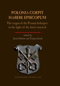 Polonia coepit habere episcopum. The origin of the Poznań bishopric in the light of the latest research
