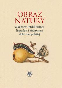 Obraz natury w kulturze intelektualnej, literackiej i artystycznej doby staropolskiej